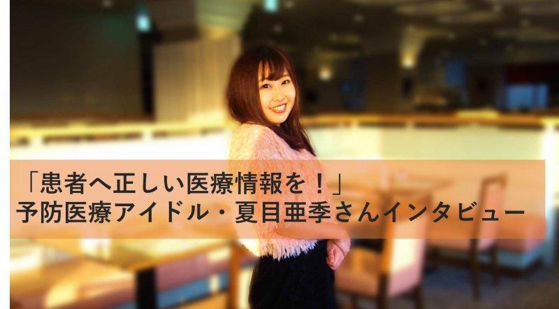 「患者へ正しい医療情報を!」予防医療アイドル・夏目亜季さんインタビュー