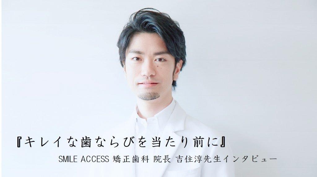 『キレイな歯ならびを当たり前に』SMILE ACCESS 矯正歯科 院長 吉住淳先生インタビュー