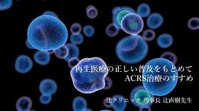 再生医療の正しい普及をもとめて ACRS治療のすすめ ~辻クリニック 理事長 辻直樹先生~