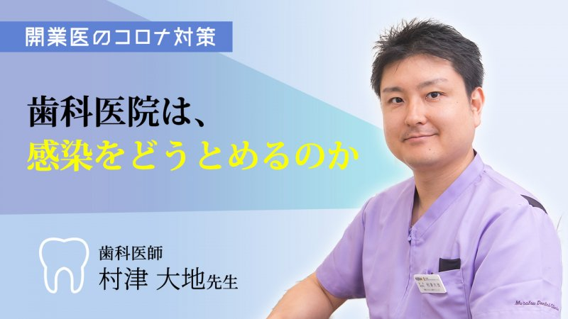 【開業医のコロナ対策 歯科医師・村津大地先生】歯科医院は、感染をどうとめるのか