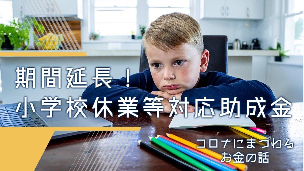 【コロナにまつわるお金の話】期間延長!小学校休業等対応助成金、申請スタート