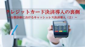 自費診療におけるキャッシュレス決済導入(2)~意外と知らないクレジットカード決済導入の裏側~