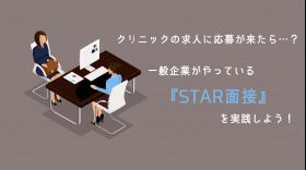 【クリニック人材採用マニュアル③】求人に応募が来たら? 一般企業がやっている『STAR面接』を実践しよう!