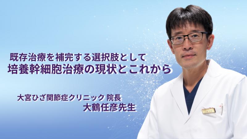 『既存治療を補完する選択肢として 培養幹細胞治療の現状とこれから』大宮ひざ関節症クリニック 院長 大鶴任彦先生