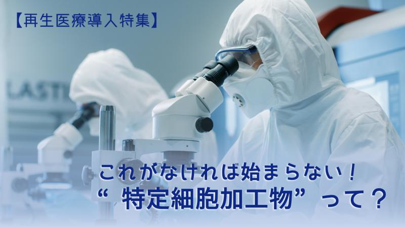 """【再生医療導入特集】これがなければ始まらない! """"特定細胞加工物""""って?"""
