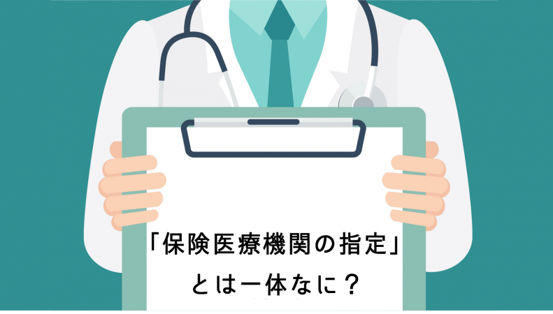 保険もやるなら必須の知識!「保険医療機関の指定」はどう受けるのか