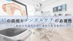 AIの活用とメンタルケアの必要性―これからの歯科医師に求められるもの―