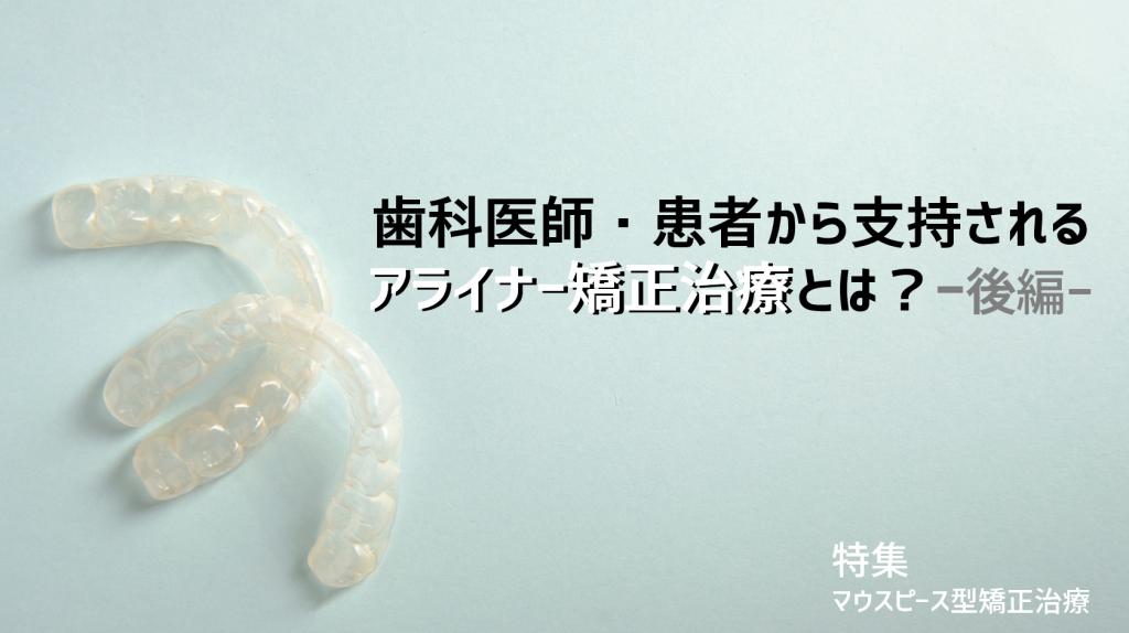 【マウスピース型矯正治療②】歯科医師・患者から支持されるアライナー矯正治療とは(後編)