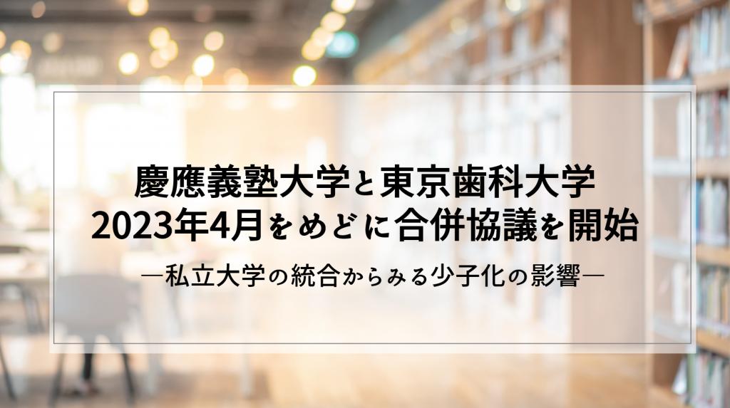 慶應大と東京歯科大 2023年4月をめどに合併協議を開始 ―私立大学の統合からみる少子化の影響―