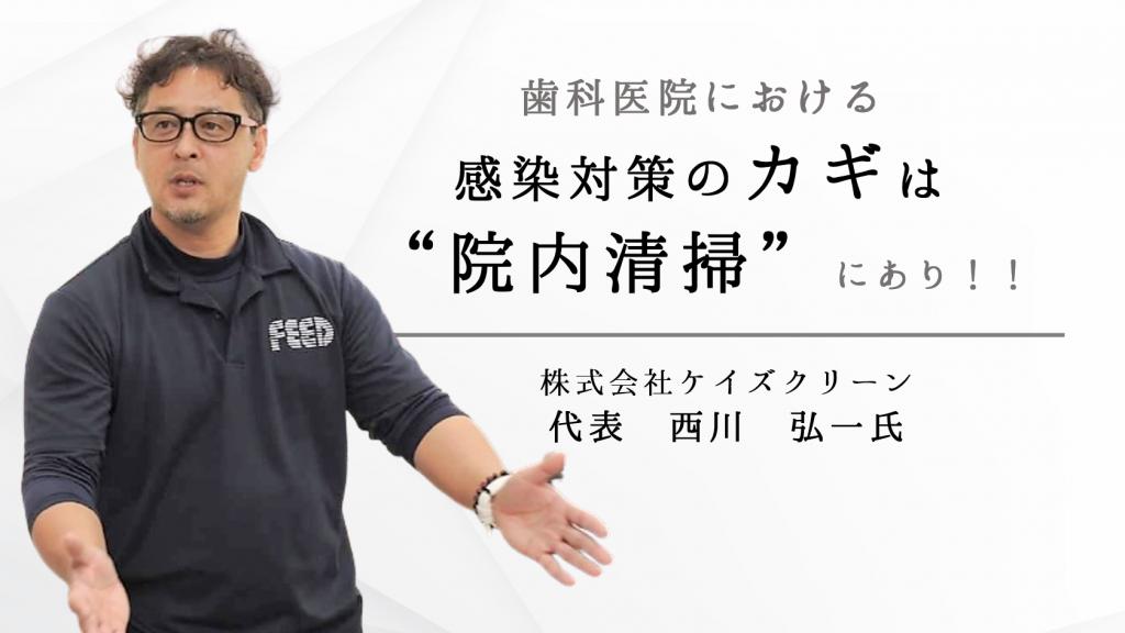 歯科医院における感染対策のカギは院内清掃にあり!-株式会社ケイズクリーン 代表 西川弘一氏-