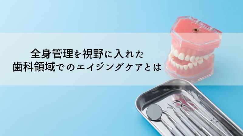 全身管理を視野に入れた歯科領域でのエイジングケアとは