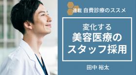 自費診療のススメ『変化する美容医療のスタッフ採用』