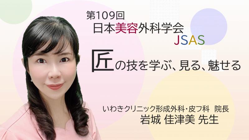 第109回日本美容外科学会『匠の技を学ぶ、見る、魅せる~絶対的満足を目指して~』 岩城佳津美先生