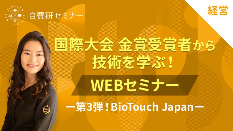 国際大会 金賞受賞者から技術を学ぶ!WEBセミナー ー第3弾!BioTouch Japanー