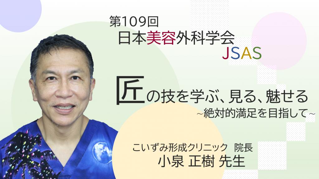第109回日本美容外科学会『匠の技を学ぶ、見る、魅せる~絶対的満足を目指して~』 小泉正樹先生