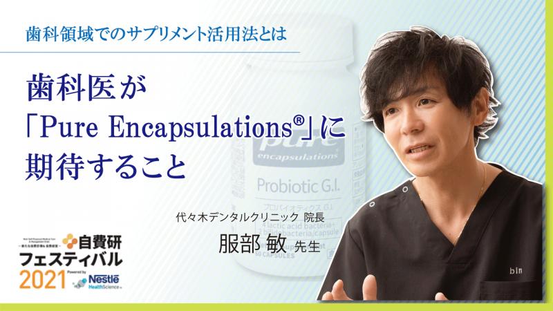 代々木デンタルクリニック 服部 敏先生|歯科医が「Pure Encapsulations®」に期待すること