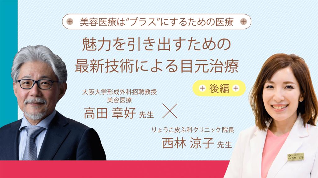 魅力を引き出すための最新技術による目元治療 後編 高田章好先生×西林涼子先生