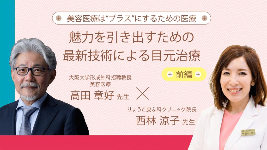 魅力を引き出すための最新技術による目元治療 前編 高田章好先生×西林涼子先生