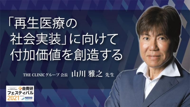 山川雅之先生 THE CLINICグループ 会長 「再生医療の社会実装」に向けて付加価値を創造する