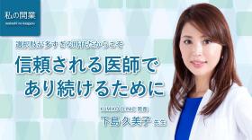私の開業~「選択肢が多すぎる時代だからこそ 信頼される医師であり続けるために」KUMIKO CLINIC 下島久美子先生~