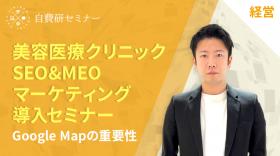 美容医療クリニック SEO&MEOマーケティング導入セミナー Google Mapの重要性